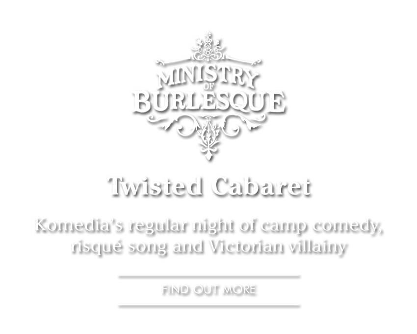 Ministry of Burleque Twisted Cabaret, Komedia's regular night of camp comedy, risqué song and Victorian villainy FIND OUT MORE