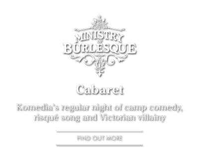 Ministry of Burleque: Cabaret, Komedia's regular night of camp comedy, risqué song and Victorian villainy FIND OUT MORE