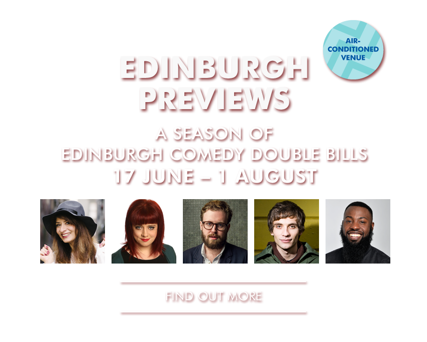 EDINBURGH PREVIEWS A season of Edinburgh Comedy double bills, featuring stars of stand up and the hottest up-and-coming comedians in our intimate Studio. - See two one hour shows for only £8! - - Find Out More -