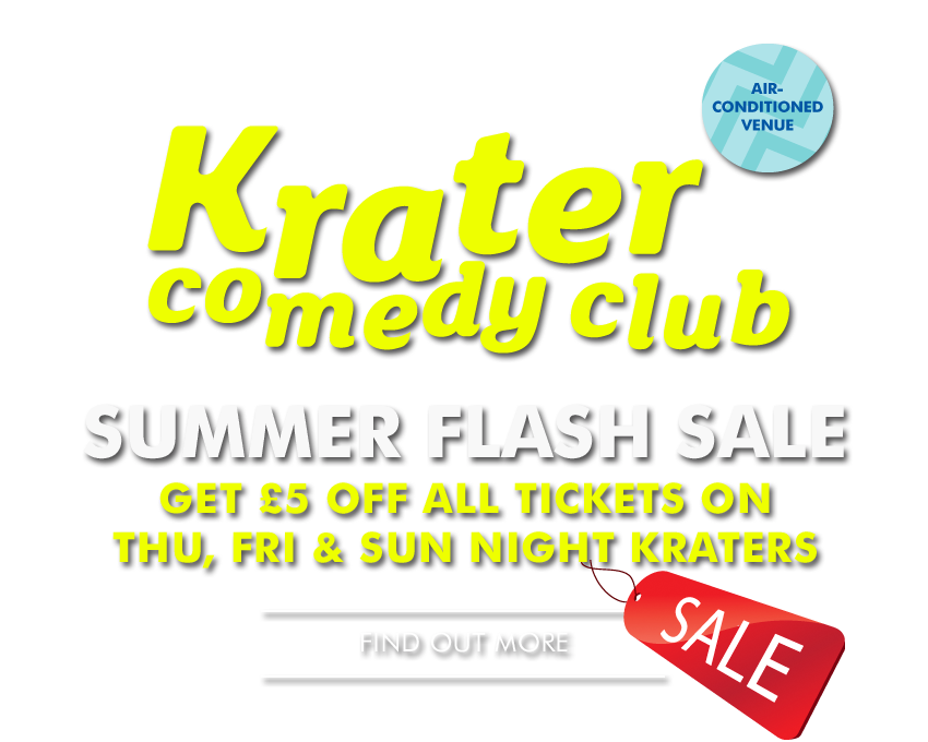 Krater Comedy Club - SUMMER FLASH SALE - - Get £5 off all tickets on Thursday, Friday and Sunday night Kraters* - Find Out More -