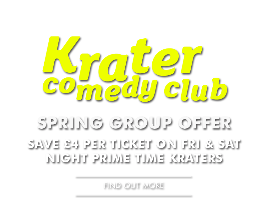 Krater Comedy Club - SPRING GROUP OFFER - - SAVE £4 per ticket at the Friday 8pm & Saturday 7pm prime-time Kraters - - Find Out More -