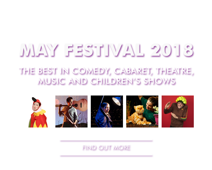 MAY FESTIVAL 2018 Brighton's best loved venue presents the very best in comedy, cabaret, theatre, music and children's shows this May, including Me & My Bee, Elf Lyons, Butt Kapinski, Sourpuss, Spencer Jones, Rob Kemp, Cross Fitand regular favourites like Bent Double, Comic Boom, Krater Comedy Club and many, many more! MORE INFO & BOOK HERE