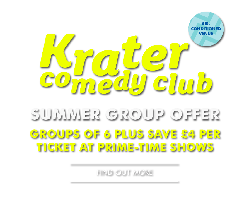 Krater Comedy Club - SUMMER GROUP OFFER - - Groups of 6 Plus save £4 per ticket at prime-time shows - - Find Out More -