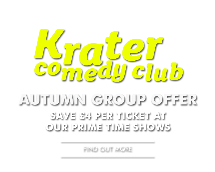 Krater Comedy Club - AUTUMN GROUP OFFER - - SAVE £4 per ticket at the Friday 8pm & Saturday 7pm prime time Kraters - - Find Out More -