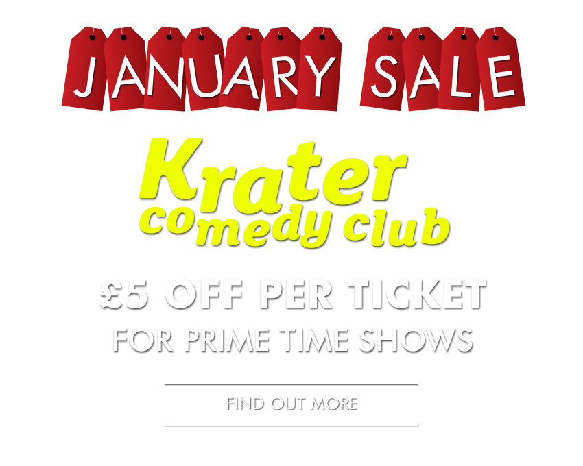 JANUARY SALE  £5 OFF Krater Comedy Club tickets for prime time Friday 8pm & Saturday 7pm shows  Make these savings online by entering the promo code jansale18 or call us and quote the code.  Offer subject to availability – booking in advance is highly recommended.  MORE INFO & BOOK HERE