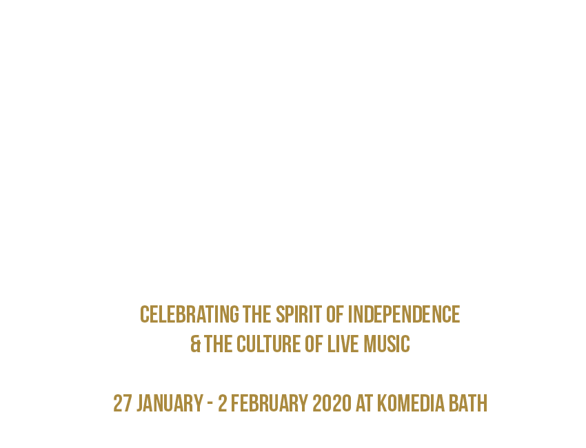 CELEBRATING THE SPIRIT OF INDEPENDENCE  & THE CULTURE OF LIVE MUSIC   27 JANUARY - 2 FEBRUARY 2020 AT KOMEDIA BATH
